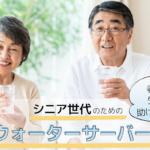 高齢者向けのおすすめのウォーターサーバーを比較|健康生活のために